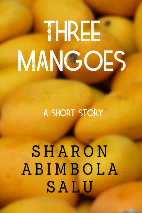 Three Mangoes - Short Story - Sharon Abimbola Salu